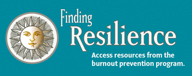 Finding Resilience: Access resources from the burnout prevention program.